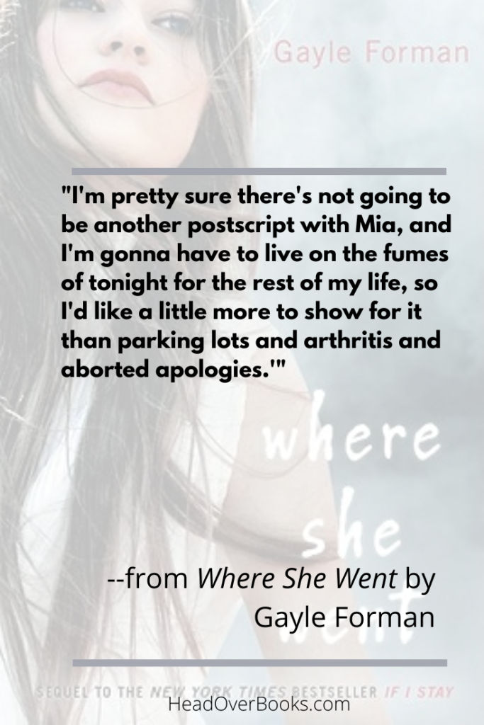 "A quote from Where She Went by Gayle Forman: ""I'm pretty sure there's not going to be another postscript with Mia, and I'm gonna have to live on the fumes of tonight for the rest of tonight for the rest of my life, so I'd like a little more to show for it than parking lots and arthritis and aborted apologies."""